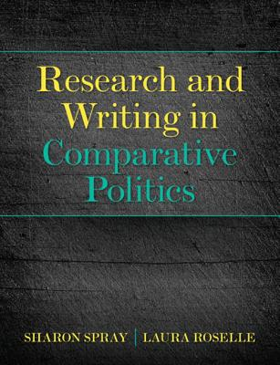 Research and Writing in Comparative Politics - Roselle, Laura, and Spray, Sharon