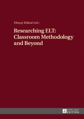 Researching ELT: Classroom Methodology and Beyond - Koksal, Dincay