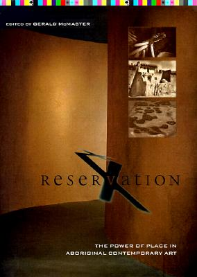 Reservation X: The Power of Place in Aboriginal Contemporary Art - McMaster, Gerald, PH.D. (Editor)