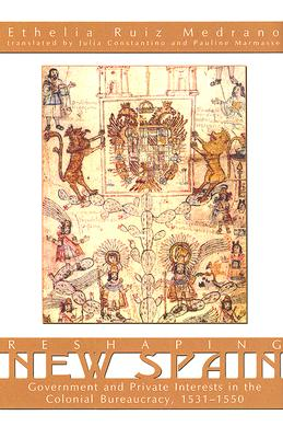 Reshaping New Spain: Government and Private Interests in the Colonial Bureaucracy, 1535-1550 - Medrano, Ethelia Ruiz, and Constantino, Julia (Translated by), and Marmasse, Pauline (Translated by)