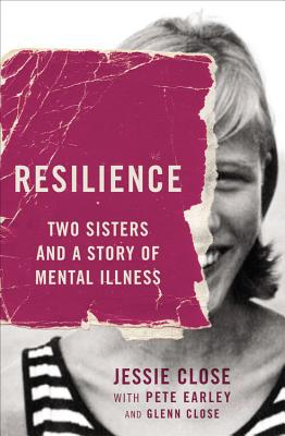 Resilience: Two Sisters and a Story of Mental Illness - Close, Jessie, and Earley, Pete, and Close, Glenn