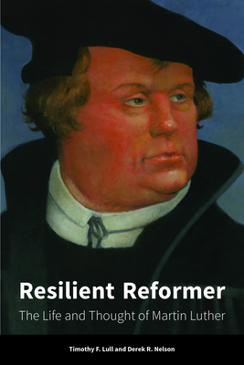 Resilient Reformer: The Life and Thought of Martin Luther - Lull, Timothy F., and Nelson, Derek R.