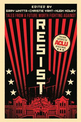 Resist: Tales from a Future Worth Fighting Against - Whitta, Gary (Editor), and Yant, Christie (Editor), and Anders, Charlie Jane