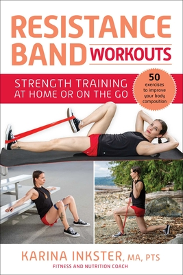 Resistance Band Workouts: 50 Exercises for Strength Training at Home or on the Go - Inkster, Karina