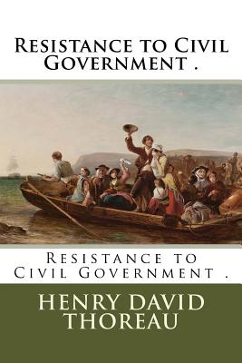 Resistance to Civil Government . - Thoreau, Henry David