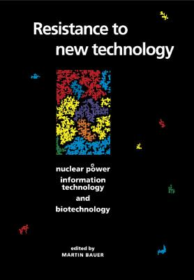 Resistance to New Technology: Nuclear Power, Information Technology and Biotechnology - Bauer, Martin (Editor)