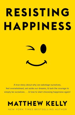 Resisting Happiness: A True Story about Why We Sabotage Ourselves, Feel Overwhelmed, Set Aside Our Dreams, and Lack the Courage to Simply Be Ourselves... and How to Start Choosing Happiness Again! - Kelly, Matthew