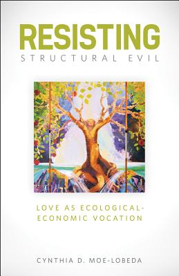 Resisting Structural Evil: Love as Ecological-Economic Vocation - Moe-Lobeda, Cynthia D
