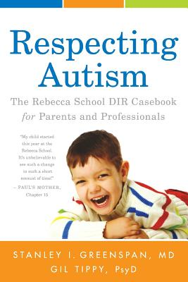 Respecting Autism: The Rebecca School Dir Casebook for Parents and Professionals - Greenspan M D, Stanley I, and Tippy Psyd, Gil