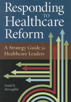 Responding to Healthcare Reform: A Strategy Guide for Healthcare Leaders - McLaughlin, Daniel B