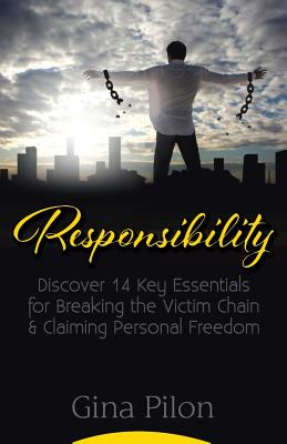 Responsibility: Discover 14 Key Essentials for Breaking the Victim Chain and Claiming Personal Freedom - Pilon, Gina