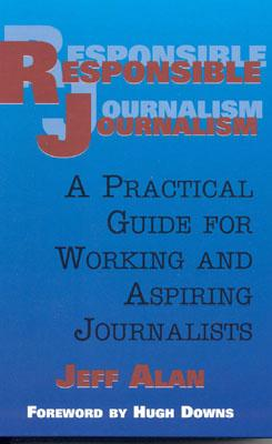 Responsible Journalism: A Practical Guide for Working and Aspiring Journalists - Alan, Jeff, and Downs, Hugh (Foreword by)