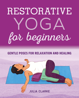 Restorative Yoga for Beginners: Gentle Poses for Relaxation and Healing - Clarke, Julia