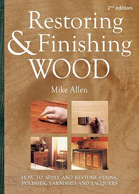 Restoring and Finishing Wood: How to Apply and Restore Stains, Polishes, Varnishes, and Lacquers - Allen, Mick, and White, Jonathan