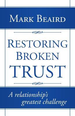 Restoring Broken Trust: A Relationship's Greatest Challenge - Beaird, Mark