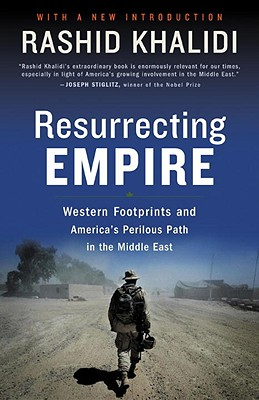 Resurrecting Empire: Western Footprints and America's Perilous Path in the Middle East - Khalidi, Rashid