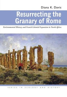 Resurrecting the Granary of Rome: Environmental History and French Colonial Expansion in North Africa - Davis, Diana K
