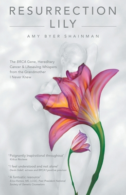 Resurrection Lily: The Brca Gene, Hereditary Cancer & Lifesaving Whispers from the Grandmother I Never Knew - Shainman, Amy Byer