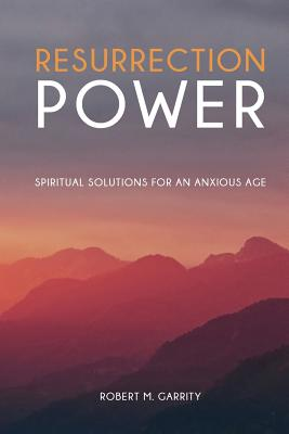 Resurrection Power! Spiritual Solutions for an Anxious Age - Garrity, Robert M