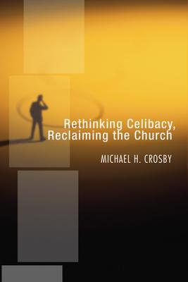 Rethinking Celibacy, Reclaiming the Church - Crosby, Michael H