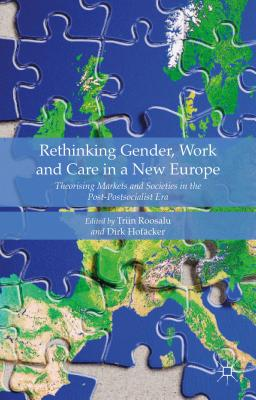 Rethinking Gender, Work and Care in a New Europe: Theorising Markets and Societies in the Post-Postsocialist Era - Roosalu, Triin, and Hofacker, Dirk (Editor)