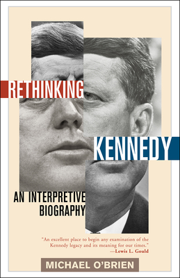 Rethinking Kennedy: An Interpretive Biography - O'Brien, Michael, Professor