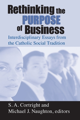 Rethinking Purpose of Business: Interdisciplinary Essays from the Catholic Social Tradition - Cortright, S A (Editor), and Naughton, Michael J (Editor)