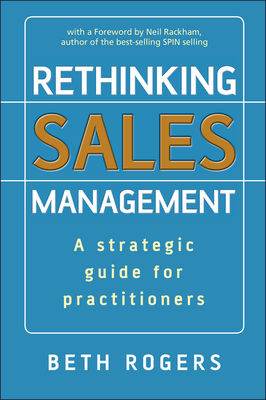 Rethinking Sales Management: A Strategic Guide for Practitioners - Rogers, Beth