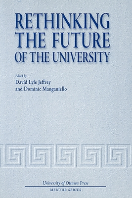 Rethinking the Future of the University - Jeffrey, David Lyle (Editor), and Manganiello, Dominic (Editor)