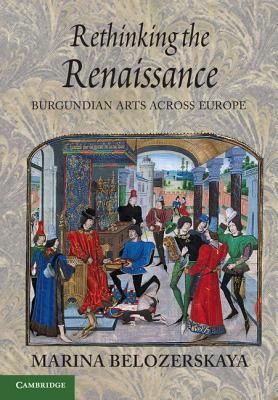 Rethinking the Renaissance: Burgundian Arts across Europe - Belozerskaya, Marina