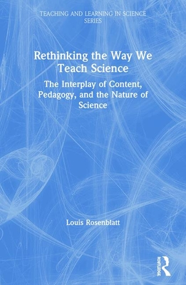 Rethinking the Way We Teach Science: The Interplay of Content, Pedagogy, and the Nature of Science - Rosenblatt, Louis