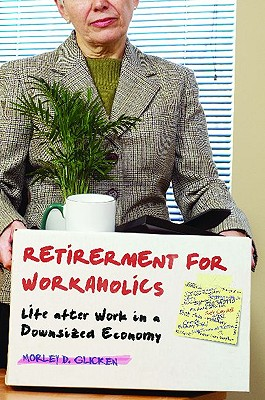 Retirement for Workaholics: Life After Work in a Downsized Economy - Glicken, Morley