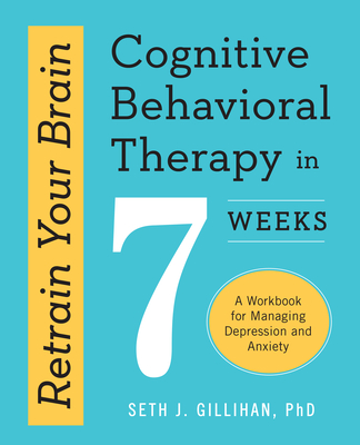 Retrain Your Brain: Cognitive Behavioral Therapy in 7 Weeks: A Workbook for Managing Depression and Anxiety - Gillihan, Seth J