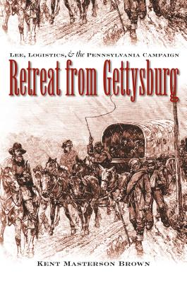 Retreat from Gettysburg: Lee, Logistics, and the Pennsylvania Campaign - Brown, Kent Masterson