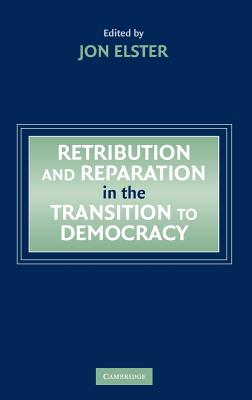 Retribution and Reparation in the Transition to Democracy - Elster, Jon (Editor)