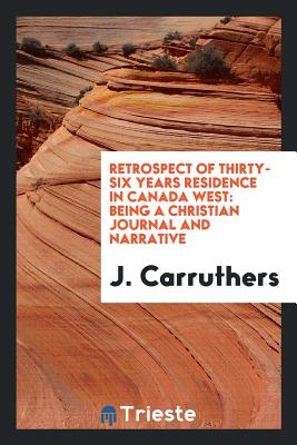 Retrospect of Thirty-Six Years Residence in Canada West: Being a Christian Journal and Narrative - Carruthers, J