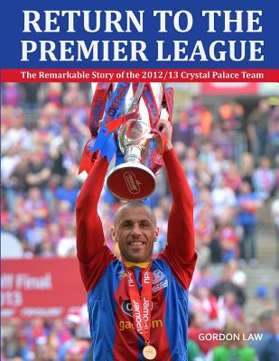 Return to the Premier League: The Remarkable Story of the 2012/13 Crystal Palace Team - Law, Gordon