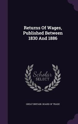Returns of Wages, Published Between 1830 and 1886 - Great Britain Board of Trade (Creator)