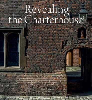 Revealing the Charterhouse: The Making of a London Landmark - Ross, ,Cathy,(Ed)