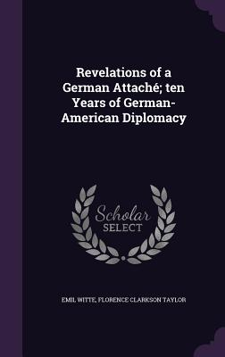 Revelations of a German Attache; Ten Years of German-American Diplomacy - Witte, Emil, and Taylor, Florence Clarkson