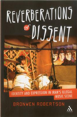 Reverberations of Dissent: Identity and Expression in Iran's Illegal Music Scene - Robertson, Bronwen