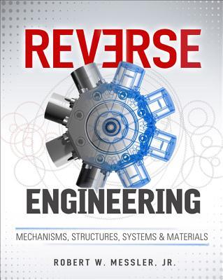 Reverse Engineering: Mechanisms, Structures, Systems & Materials - Messler, Robert W