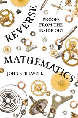 Reverse Mathematics: Proofs from the Inside Out - Stillwell, John