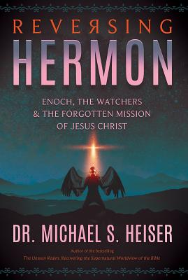 Reversing Hermon: Enoch, the Watchers, and the Forgotten Mission of Jesus Christ - Heiser, Michael S
