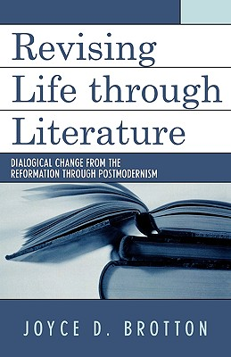 Revising Life Through Literature: Dialogical Change from the Reformation Through Postmodernism - Brotton, Joyce D