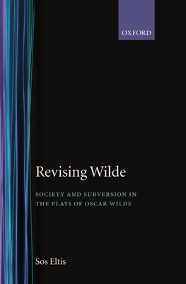 Revising Wilde Society and Subversion in the Plays of Oscar Wilde - Eltis, Sos