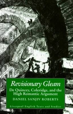 Revisionary Gleam: De Quincey, Coleridge and the High Romantic Argument - Roberts, Daniel Sanjiv