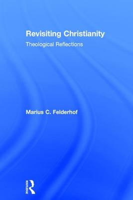 Revisiting Christianity: Theological Reflections - Felderhof, Marius C.