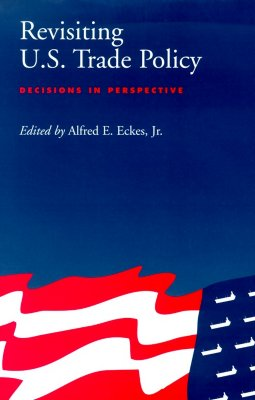 Revisiting U.S. Trade Policy: Decisions in Perspective - Eckes, Alfred E, Jr. (Editor)