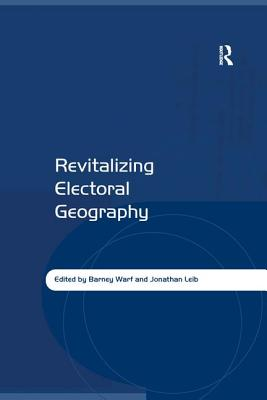 Revitalizing Electoral Geography - Leib, Jonathan, Dr., and Warf, Barney, Professor (Editor)
